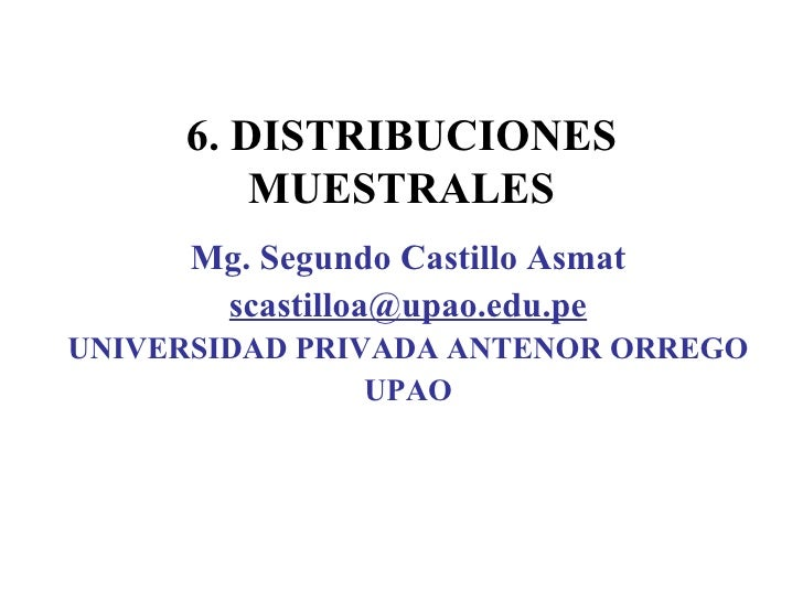 6.  DISTRIBUCIONES MUESTRALES Mg. Segundo Castillo Asmat [email_address] UNIVERSIDAD PRIVADA ANTENOR ORREGO UPAO