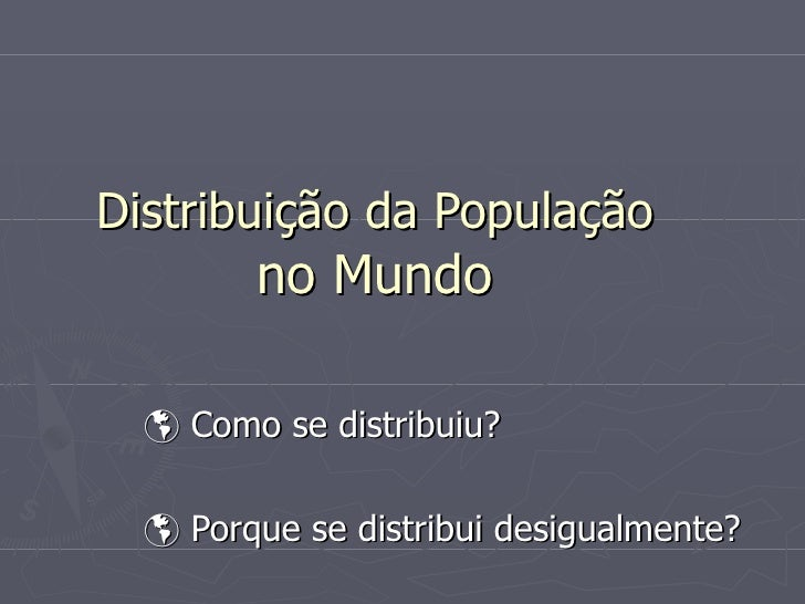Distribuição da População   no Mundo     Como se distribuiu?    Porque se distribui desigualmente?