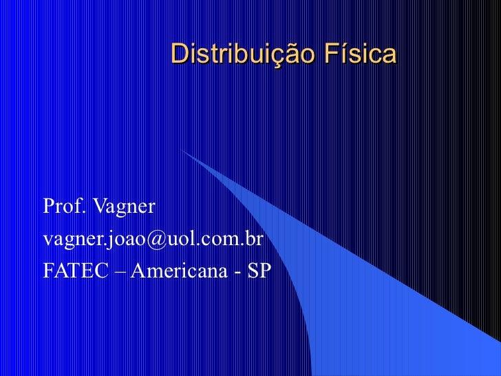 Distribuição Física Prof. Vagner vagner.joao@uol.com.br  FATEC – Americana - SP