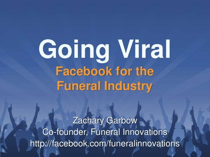 Going Viral      Facebook for the      Funeral Industry            Zachary Garbow    Co-founder, Funeral Innovationshttp:/...