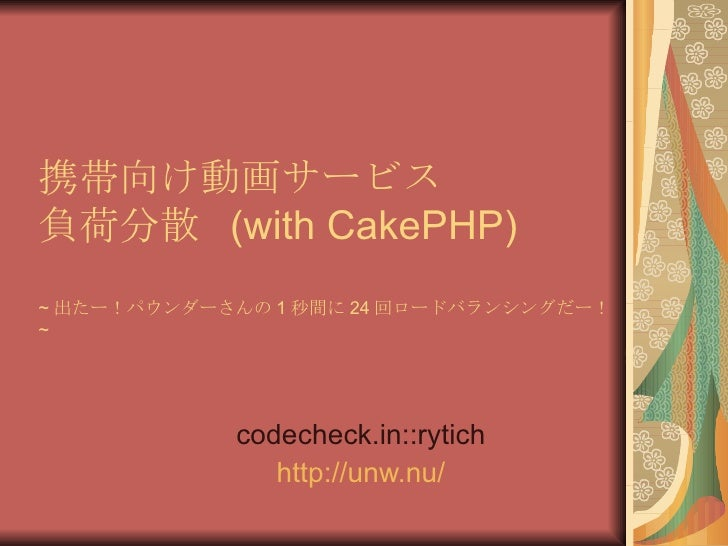 携帯向け動画サービス 負荷分散  (with CakePHP) ~ 出たー!パウンダーさんの 1 秒間に 24 回ロードバランシングだー! ~ codecheck.in::rytich http:// unw.nu /