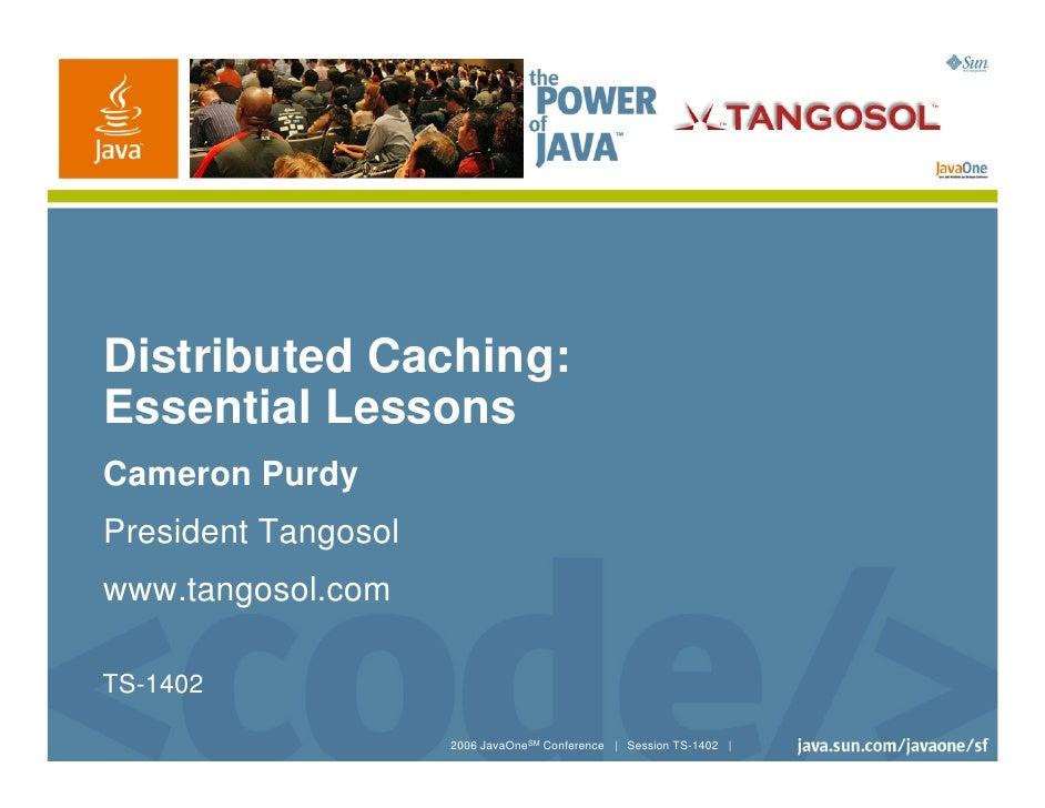 Distributed Caching: Essential Lessons Cameron Purdy President Tangosol www.tangosol.com  TS-1402                       20...