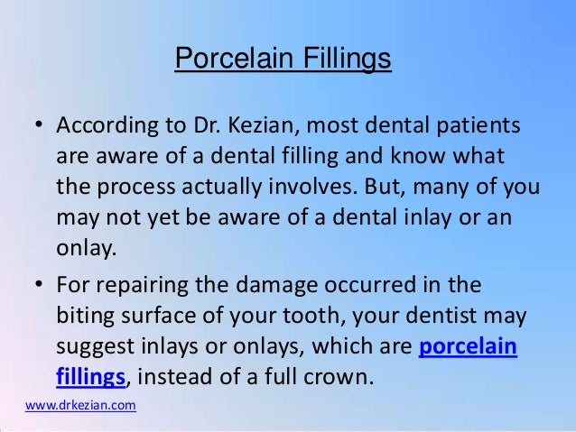 Porcelain Fillings • According to Dr. Kezian, most dental patients   are aware of a dental filling and know what   the pro...