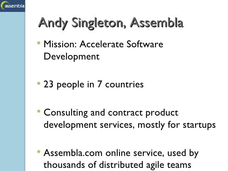 Andy Singleton, Assembla <ul><li>Mission: Accelerate Software Development </li></ul><ul><li>23 people in 7 countries </li>...