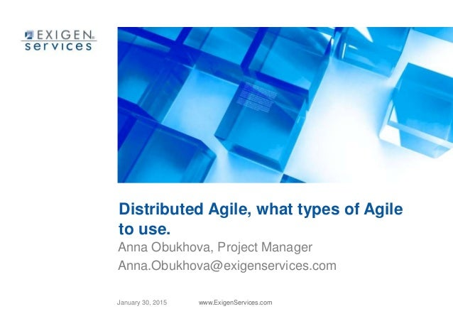January 30, 2015 www.ExigenServices.com Distributed Agile, what types of Agile to use. Anna Obukhova, Project Manager Anna...