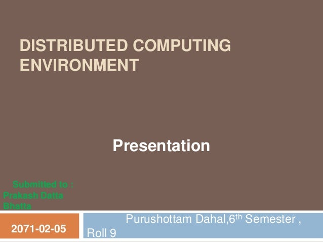 DISTRIBUTED COMPUTING ENVIRONMENT Purushottam Dahal,6th Semester , Roll 92071-02-05 Presentation Submitted to : Prakash Da...