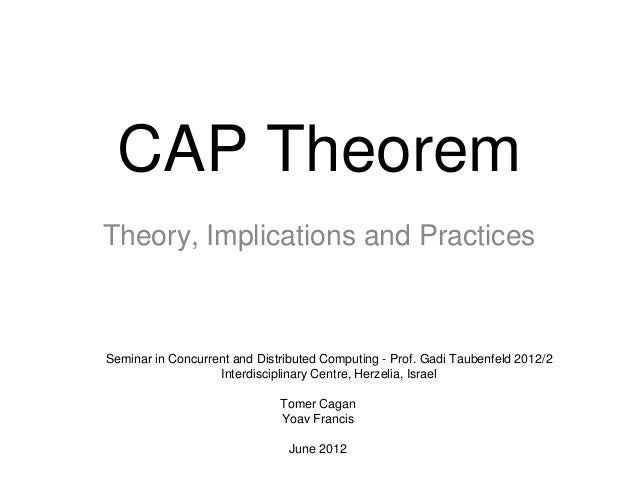 CAP Theorem Theory, Implications and Practices Tomer Cagan Yoav Francis June 2012 Seminar in Concurrent and Distributed Co...