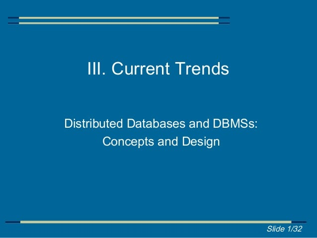 III. Current TrendsDistributed Databases and DBMSs:       Concepts and Design                                   Slide 1/32