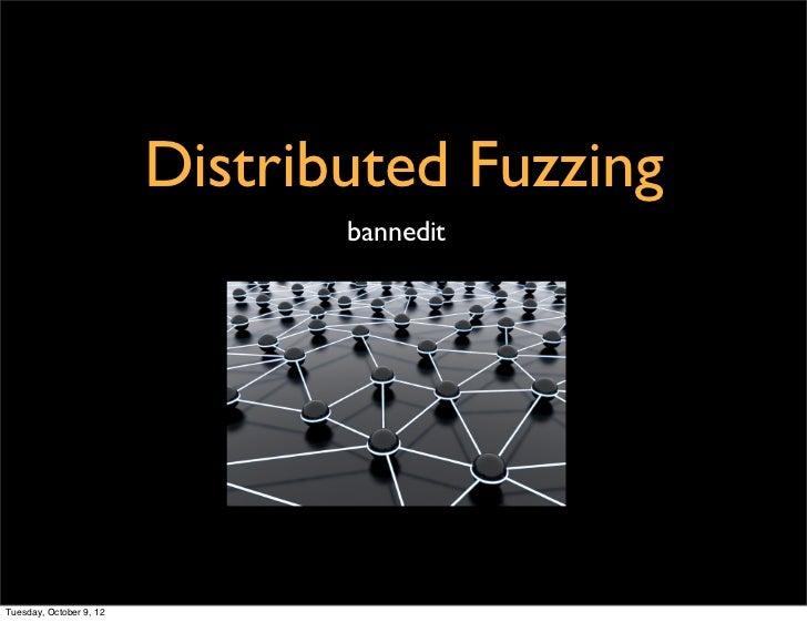 Distributed Fuzzing                                banneditTuesday, October 9, 12