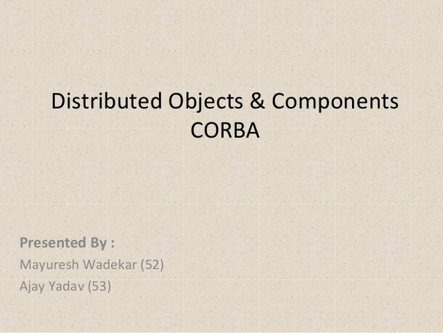Distributed Objects & Components CORBA Presented By : Mayuresh Wadekar (52) Ajay Yadav (53)