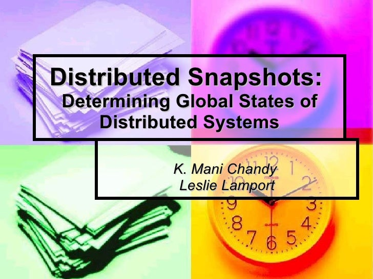 Distributed Snapshots:  Determining Global States of Distributed Systems K. Mani Chandy  Leslie Lamport