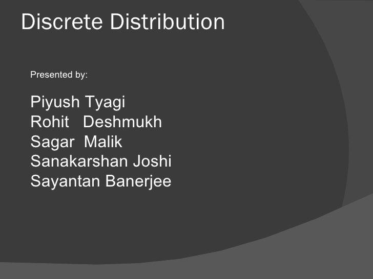 Discrete Distribution Presented by: Piyush Tyagi Rohit  Deshmukh Sagar  Malik Sanakarshan Joshi Sayantan Banerjee