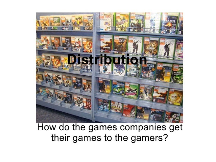 Distribution How do the games companies get their games to the gamers?
