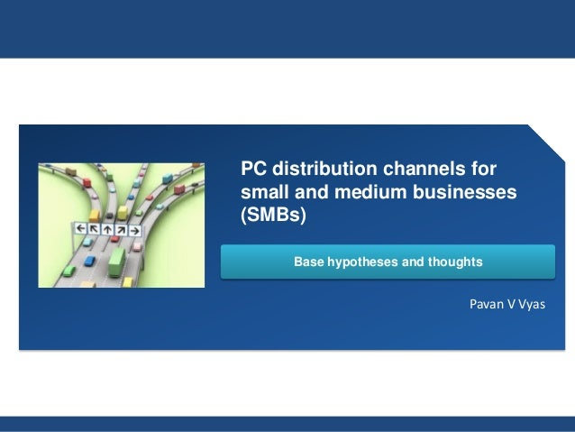 PC distribution channels forsmall and medium businesses(SMBs)     Base hypotheses and thoughts                            ...