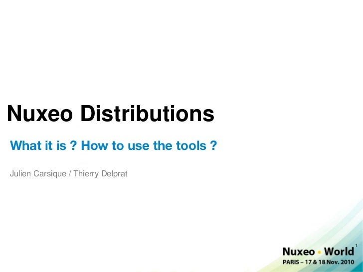 Nuxeo DistributionsWhat it is ? How to use the tools ?Julien Carsique / Thierry Delprat                                   ...