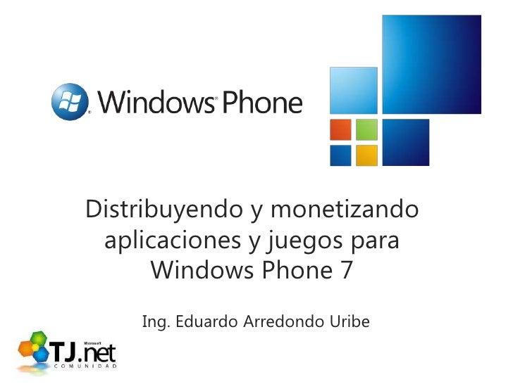 Distribuyendo y monetizando aplicaciones y juegos para Windows Phone 7<br />Ing. Eduardo Arredondo Uribe<br />