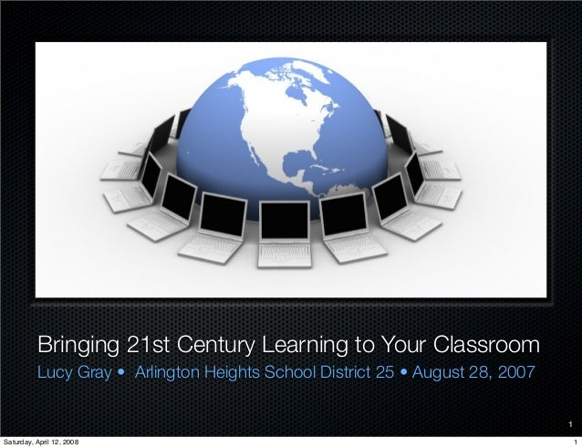 Bringing 21st Century Learning to Your Classroom Lucy Gray • Arlington Heights School District 25 • August 28, 2007 1 1Sat...