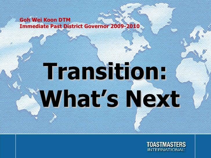 Goh Wei Koon DTM Immediate Past District Governor 2009-2010 <ul><li>Transition: What's Next </li></ul>
