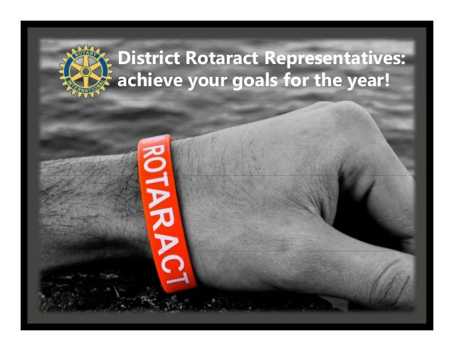 District Rotaract Representatives:District Rotaract    achieve your goals for the year!Representatives:
