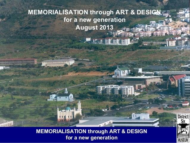District Six Museum: methodologies for change MEMORIALISATION through ART & DESIGN for a new generation August 2013 MEMORI...