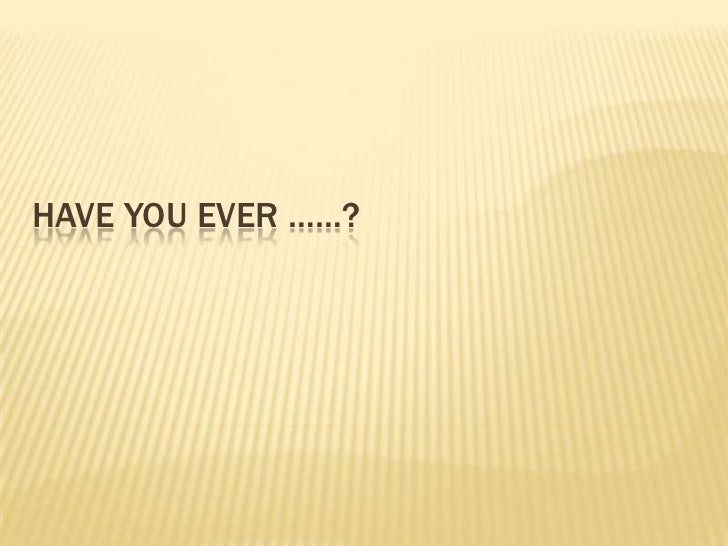 Have you ever ……?<br />