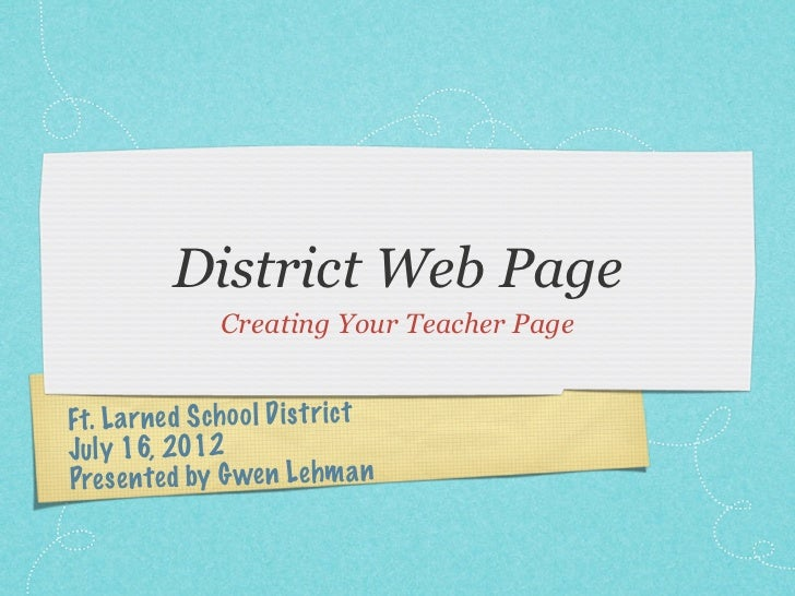 District Web Page               Creating Your Teacher PageFt. La rned Scho ol Di st rictJu ly 16, 2012Pres en te d by Gwen...