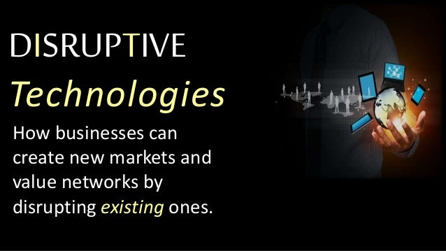DISRUPTIVE Technologies How businesses can create new markets and value networks by disrupting existing ones.