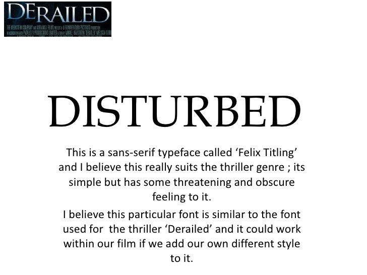 DISTURBED<br />This is a sans-serif typeface called 'Felix Titling' and I believe this really suits the thriller genre ; i...