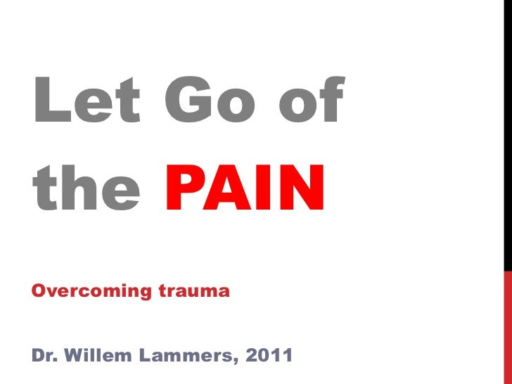 Let Go of the  PAIN Overcoming trauma Dr. Willem Lammers, 2011