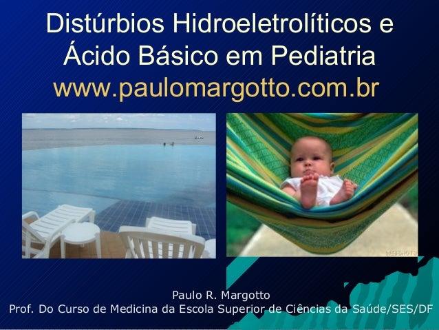 Distúrbios Hidroeletrolíticos e Ácido Básico em Pediatria www.paulomargotto.com.br Paulo R. Margotto Prof. Do Curso de Med...