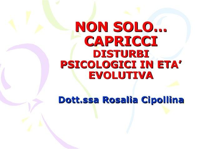 NON SOLO… CAPRICCI  DISTURBI PSICOLOGICI IN ETA' EVOLUTIVA Dott.ssa Rosalia Cipollina