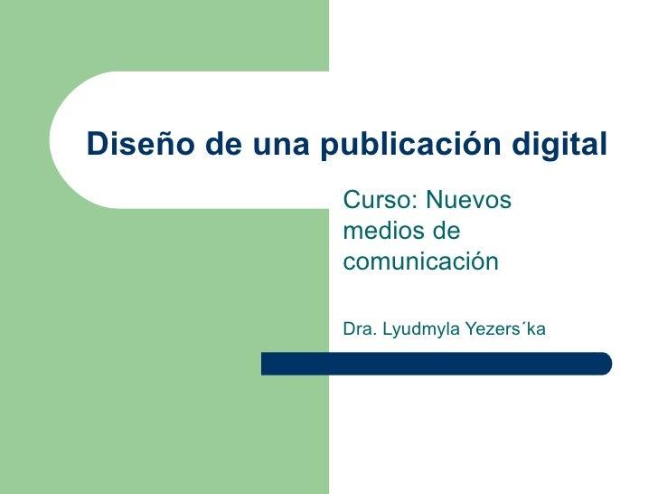 Diseño de una publicación digital Curso: Nuevos medios de comunicación Dra. Lyudmyla Yezers´ka