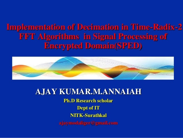 Implementation of Decimation in Time-Radix-2 FFT Algorithms in Signal Processing of Encrypted Domain(SPED)  AJAY KUMAR.M.A...