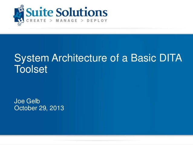 System Architecture of a Basic DITA Toolset Joe Gelb October 29, 2013