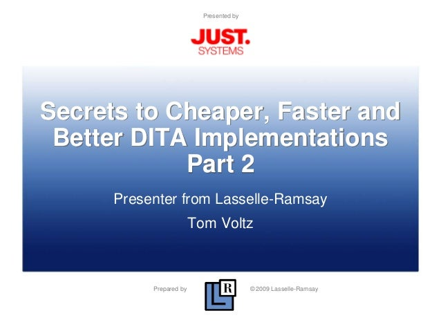 Prepared by © 2009 Lasselle-Ramsay Presented by Secrets to Cheaper, Faster and Better DITA Implementations Part 2 Presente...