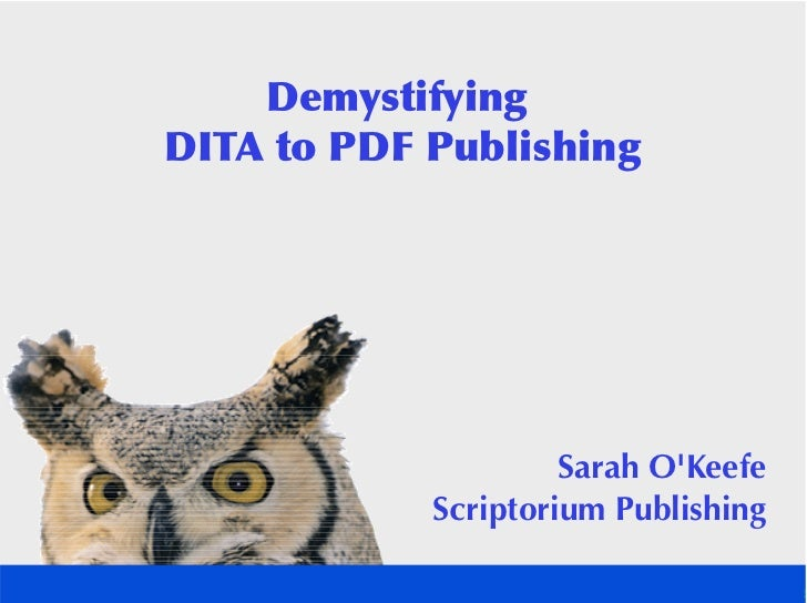 Demystifying DITA to PDF Publishing                          Sarah O'Keefe             Scriptorium Publishing