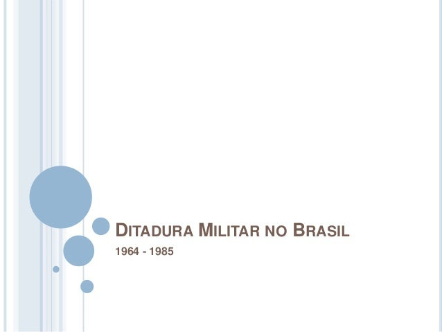 DITADURA MILITAR NO BRASIL 1964 - 1985