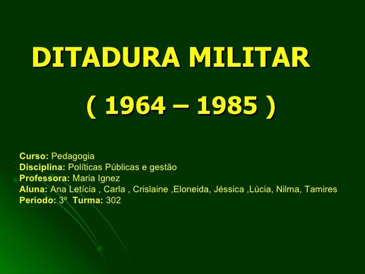 DITADURA MILITAR ( 1964 – 1985 ) Curso:  Pedagogia Disciplina:  Políticas Públicas e gestão  Professora:  Maria Ignez Alun...