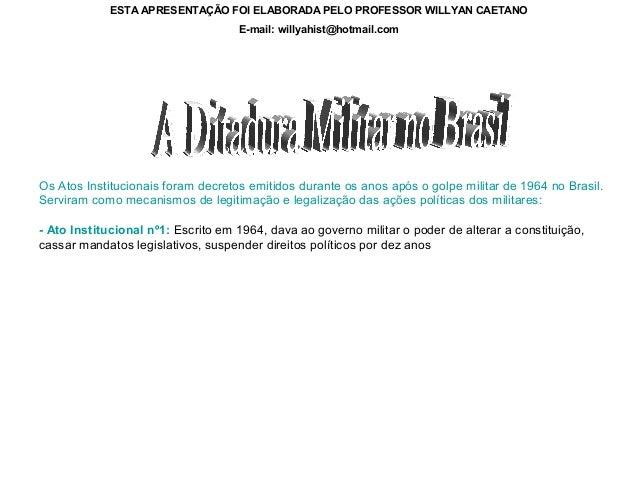 ESTA APRESENTAÇÃO FOI ELABORADA PELO PROFESSOR WILLYAN CAETANO E-mail: willyahist@hotmail.com  Os Atos Institucionais fora...