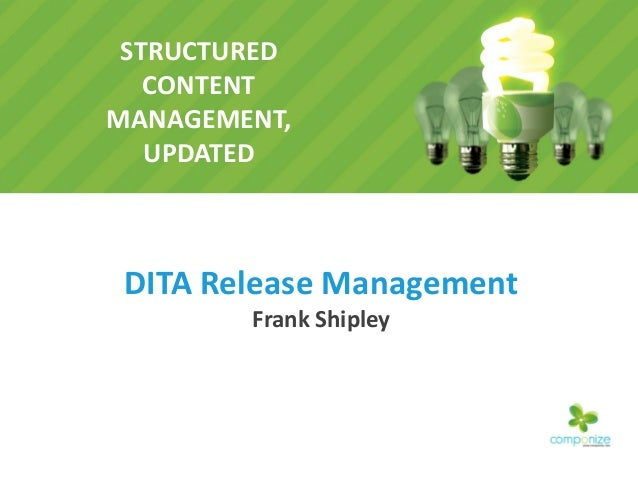 STRUCTURED CONTENT MANAGEMENT, UPDATED DITA Release Management Frank Shipley