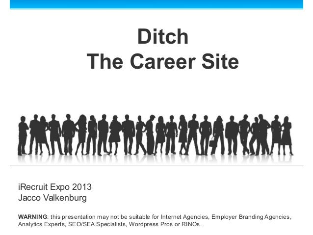 DitchThe Career SiteiRecruit Expo 2013Jacco ValkenburgWARNING: this presentation may not be suitable for Internet Agencies...