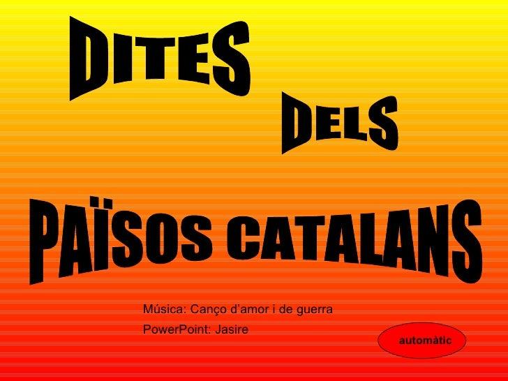 DITES DELS PAÏSOS CATALANS Música: Canço d'amor i de guerra PowerPoint: Jasire automàtic
