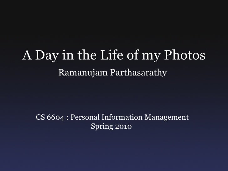 A Day in the Life of my Photos         Ramanujam Parthasarathy      CS 6604 : Personal Information Management             ...