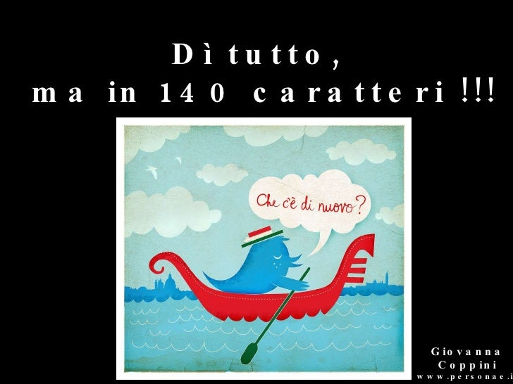 <ul><ul><ul><ul><ul><li>Giovanna Coppini www.personae.it </li></ul></ul></ul></ul></ul>Dì tutto,  ma in 140 caratteri !!!