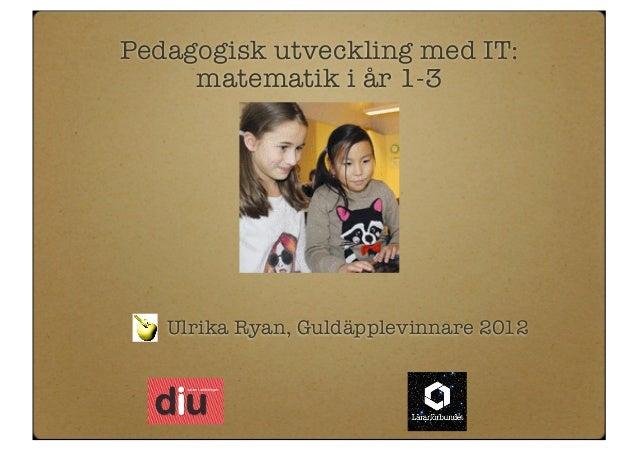 Pedagogisk utveckling med IT:     matematik i år 1-3   Ulrika Ryan, Guldäpplevinnare 2012