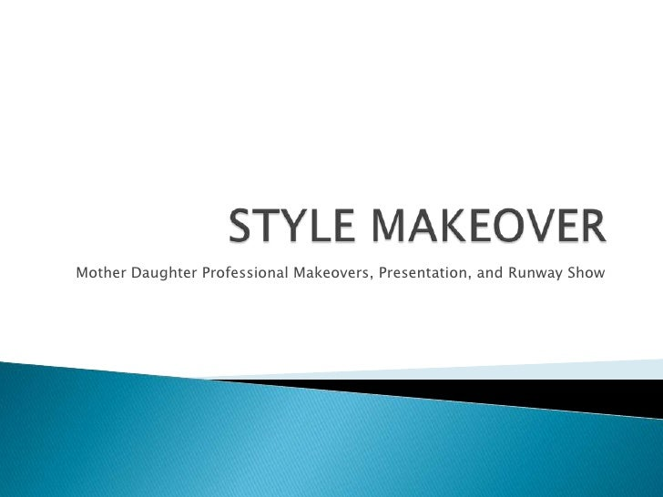 STYLE MAKEOVER <br />Mother Daughter Professional Makeovers, Presentation, and Runway Show<br />