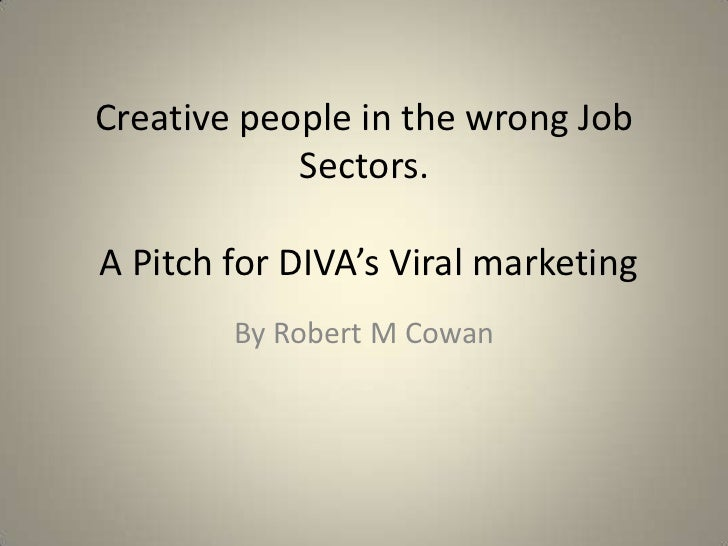 Creative people in the wrong Job Sectors. A Pitch for DIVA's Viral marketing<br />By Robert M Cowan<br />