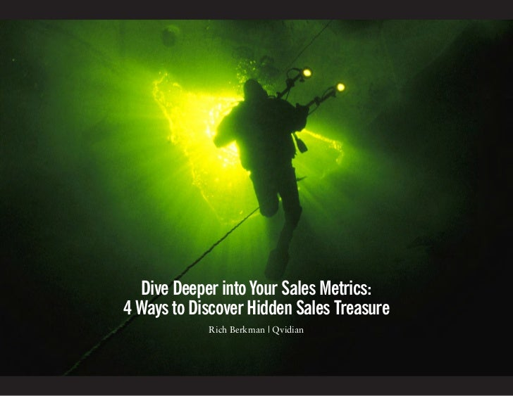 Dive Deeper into Your Sales Metrics:4 Ways to Discover Hidden Sales Treasure            Rich Berkman | Qvidian