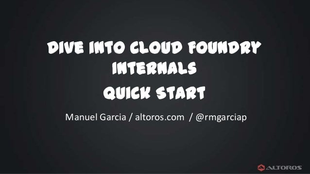 Dive into Cloud Foundry Internals Quick Start Manuel Garcia / altoros.com / @rmgarciap