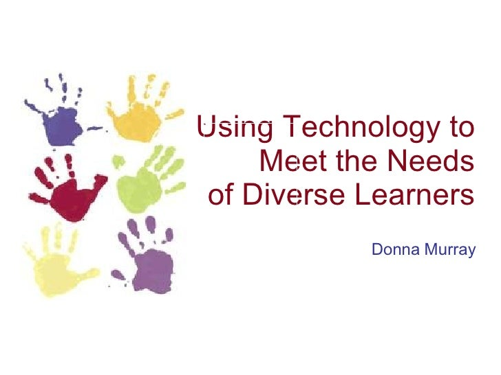Using Technology to Meet the Needs of Diverse Learners Donna Murray